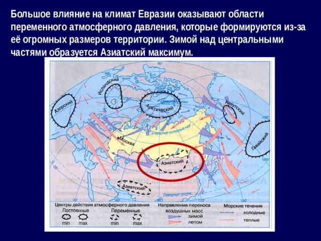 Большое влияние на климат Евразии оказывают области переменного атмосферного давления, которые формируются из-за её огромных размеров территории. Зимой над центральными частями образуется Азиатский максимум.
