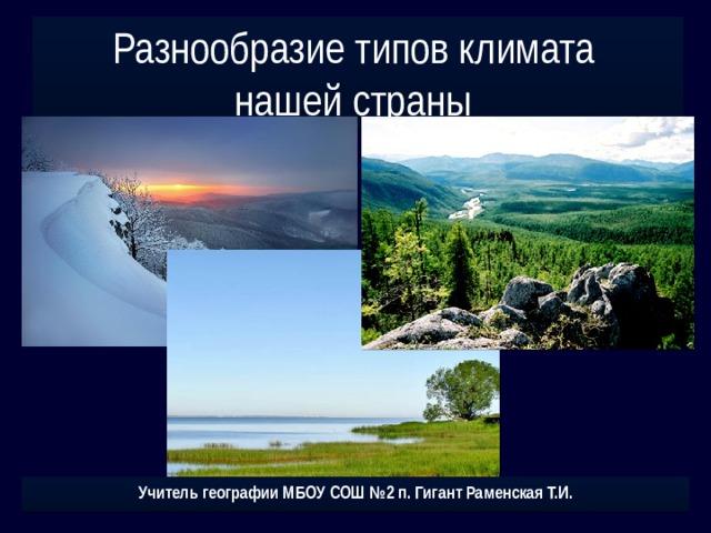 Разнообразие типов климата нашей страны Учитель географии МБОУ СОШ №2 п. Гигант Раменская Т.И.