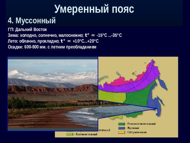 Умеренный пояс 4. Муссонный ГП: Дальний Восток Зима: холодно, солнечно, малоснежно; t° = -15°С ...-35°С Лето: облачно, прохладно; t° = +10°С...+20°С Осадки: 600-800 мм. с летним преобладанием