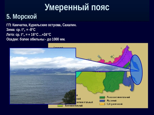 Умеренный пояс 5. Морской ГП: Камчатка, Курильские острова, Сахалин. Зима: ср. t° я = -8°С Лето: ср. t° и = + 16°С ...+24°С Осадки: более обильны - до 1000 мм.