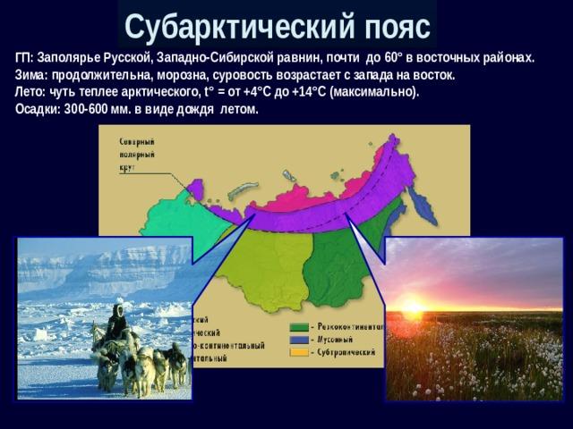 Субарктический пояс ГП: Заполярье Русской, Западно-Сибирской равнин, почти до 60° в восточных районах. Зима: продолжительна, морозна, суровость возрастает с запада на восток. Лето: чуть теплее арктического, t° = от +4°С до +14°С (максимально). Осадки: 300-600 мм. в виде дождя летом.