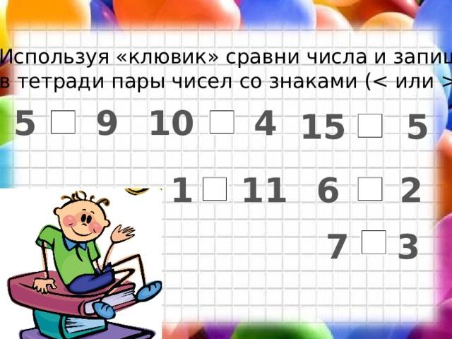 Используя «клювик» сравни числа и запиши в тетради пары чисел со знаками ( ) 5 9 10 4 15 5 6 2  1 11 7 3