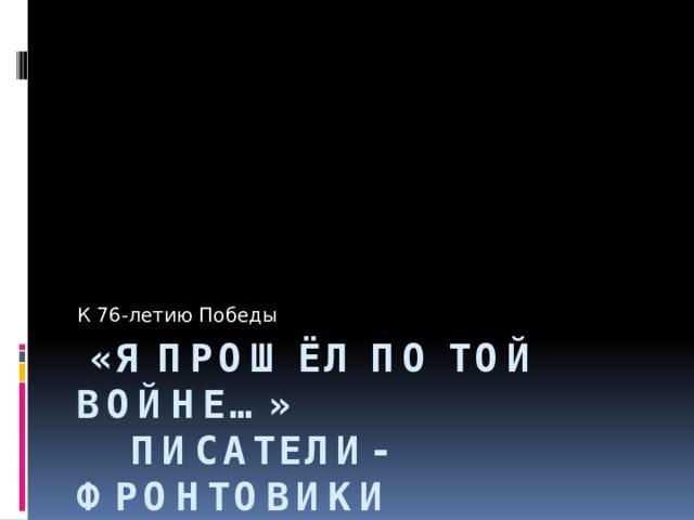К 76-летию Победы  «Я прошёл по той войне…»  Писатели-фронтовики