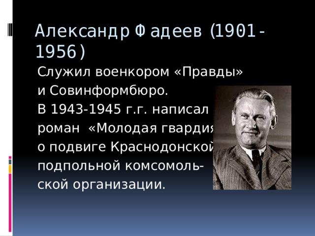 Александр Фадеев (1901-1956) Служил военкором «Правды» и Совинформбюро. В 1943-1945 г.г. написал роман «Молодая гвардия» о подвиге Краснодонской подпольной комсомоль- ской организации.
