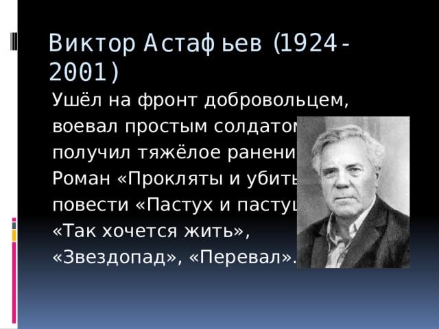 Виктор Астафьев (1924-2001) Ушёл на фронт добровольцем, воевал простым солдатом, получил тяжёлое ранение. Роман «Прокляты и убиты», повести «Пастух и пастушка», «Так хочется жить», «Звездопад», «Перевал».