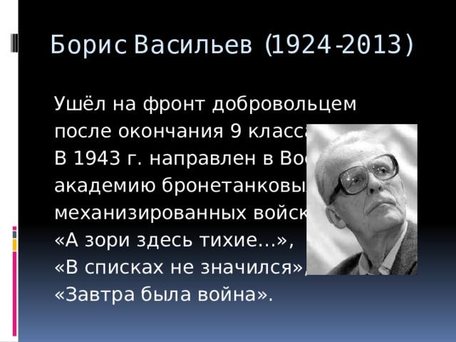 Борис Васильев (1924-2013) Ушёл на фронт добровольцем после окончания 9 класса. В 1943 г. направлен в Военную академию бронетанковых и механизированных войск. «А зори здесь тихие…», «В списках не значился», «Завтра была война».