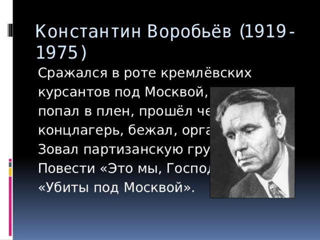 Константин Воробьёв (1919-1975) Сражался в роте кремлёвских курсантов под Москвой, попал в плен, прошёл через концлагерь, бежал, органи- Зовал партизанскую группу. Повести «Это мы, Господи», «Убиты под Москвой».
