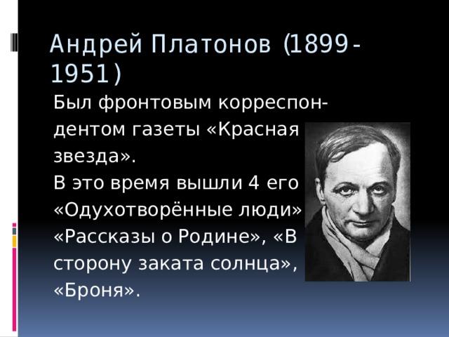 Андрей Платонов (1899-1951) Был фронтовым корреспон- дентом газеты «Красная звезда». В это время вышли 4 его книги: «Одухотворённые люди», «Рассказы о Родине», «В сторону заката солнца», «Броня».