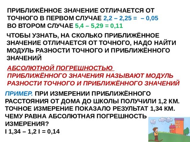 ПРИБЛИЖЁННОЕ ЗНАЧЕНИЕ ОТЛИЧАЕТСЯ ОТ ТОЧНОГО В ПЕРВОМ СЛУЧАЕ 2,2 – 2,25 = – 0,05 ВО ВТОРОМ СЛУЧАЕ 5,4 – 5,29 = 0,11 ЧТОБЫ УЗНАТЬ, НА СКОЛЬКО ПРИБЛИЖЁННОЕ ЗНАЧЕНИЕ ОТЛИЧАЕТСЯ ОТ ТОЧНОГО, НАДО НАЙТИ МОДУЛЬ РАЗНОСТИ ТОЧНОГО И ПРИБЛИЖЁННОГО ЗНАЧЕНИЙ АБСОЛЮТНОЙ ПОГРЕШНОСТЬЮ ПРИБЛИЖЁННОГО ЗНАЧЕНИЯ НАЗЫВАЮТ МОДУЛЬ РАЗНОСТИ ТОЧНОГО И ПРИБЛИЖЁННОГО ЗНАЧЕНИЙ ПРИМЕР. ПРИ ИЗМЕРЕНИИ ПРИБЛИЖЁННОГО РАССТОЯНИЯ ОТ ДОМА ДО ШКОЛЫ ПОЛУЧИЛИ 1,2 КМ. ТОЧНОЕ ИЗМЕРЕНИЕ ПОКАЗАЛО РЕЗУЛЬТАТ 1,34 КМ. ЧЕМУ РАВНА АБСОЛЮТНАЯ ПОГРЕШНОСТЬ ИЗМЕРЕНИЯ? I 1,34 – 1,2 I = 0,14