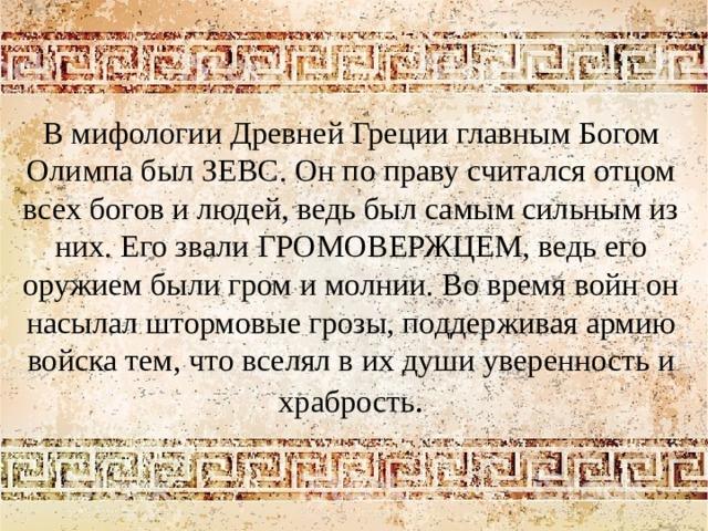 В мифологии Древней Греции главным Богом Олимпа был ЗЕВС. Он по праву считался отцом всех богов и людей, ведь был самым сильным из них. Его звали ГРОМОВЕРЖЦЕМ, ведь его оружием были гром и молнии. Во время войн он насылал штормовые грозы, поддерживая армию войска тем, что вселял в их души уверенность и храбрость .