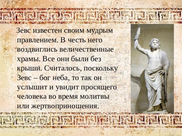 Зевс известен своим мудрым правлением. В честь него воздвиглись величественные храмы. Все они были без крыши. Считалось, поскольку Зевс – бог неба, то так он услышит и увидит просящего человека во время молитвы или жертвоприношения.