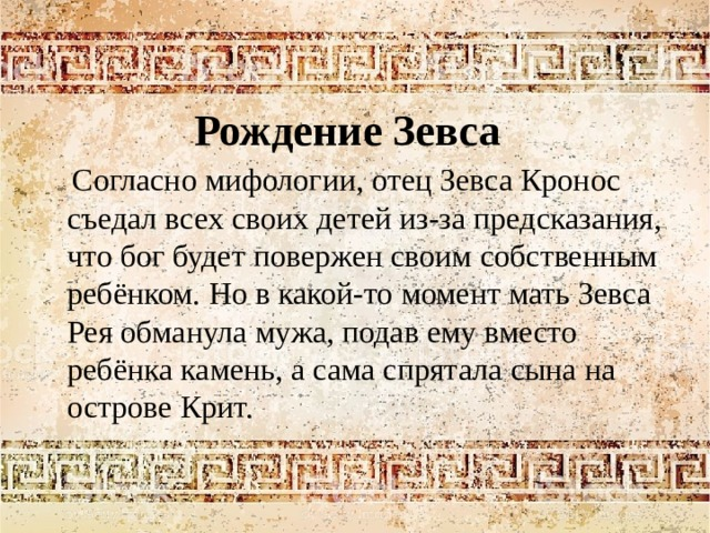 Рождение Зевса  Согласно мифологии, отец Зевса Кронос съедал всех своих детей из-за предсказания, что бог будет повержен своим собственным ребёнком. Но в какой-то момент мать Зевса Рея обманула мужа, подав ему вместо ребёнка камень, а сама спрятала сына на острове Крит.