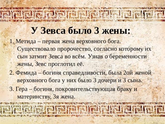 У Зевса было 3 жены: 1. Метида – первая жена верховного бога. Существовало пророчество, согласно которому их сын затмит Зевса во всём. Узнав о беременности жены, Зевс проглотил её. 2. Фемида – богиня справедливости, была 2ой женой верховного бога у них было 3 дочери и 3 сына. 3. Гера – богиня, покровительствующая браку и материнству, 3я жена.