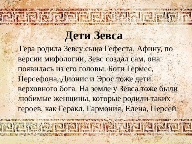 Дети Зевса  Гера родила Зевсу сына Гефеста. Афину, по версии мифологии, Зевс создал сам, она появилась из его головы. Боги Гермес, Персефона, Дионис и Эрос тоже дети верховного бога. На земле у Зевса тоже были любимые женщины, которые родили таких героев, как Геракл, Гармония, Елена, Персей.