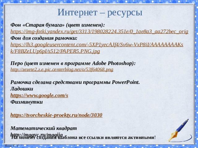 Интернет – ресурсы   Фон «Старая бумага» (цвет изменен):  https://img-fotki.yandex.ru/get/3313/198028224.351e/0_1ae8a3_aa272bec_orig  Фон для создания рамочки: https://lh3.googleusercontent.com/-5XP1yecAJf4/Sv6w-VxP8iI/AAAAAAAAKsk/F8BZeLUp6pI/s512/PAPER5.PNG.jpg  Перо (цвет изменен в программе Adobe Photoshop):  http://zezete2.z.e.pic.centerblog.net/o/53f64068.png   Рамочка сделана средствами программы PowerPoint. Ладошки https://www.google.com/s Физминутки  https://tvorcheskie-proekty.ru/node/3030  Математический квадрат http://magyc.ru/magija  На момент создания шаблона все ссылки являются активными !