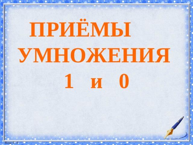 ПРИЁМЫ УМНОЖЕНИЯ  1 и 0