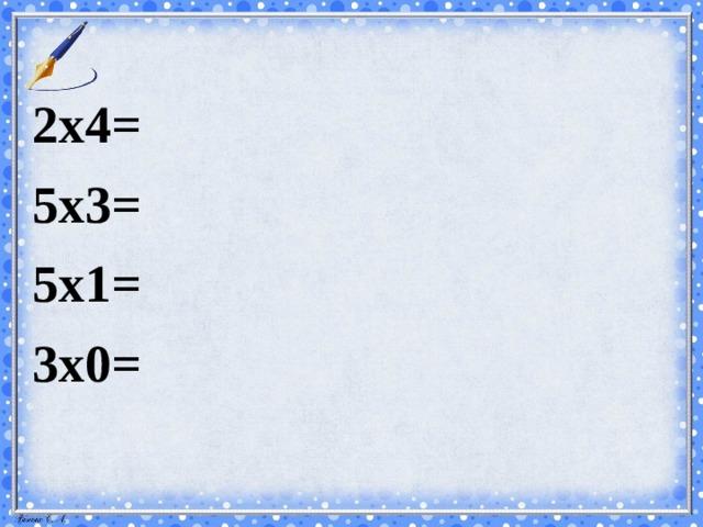 2х4= 5х3= 5х1= 3х0=