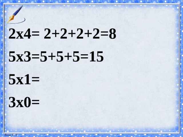 2х4= 2+2+2+2=8 5х3=5+5+5=15 5х1= 3х0=