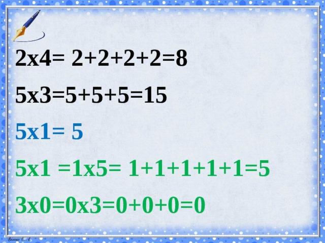 2х4= 2+2+2+2=8 5х3=5+5+5=15 5х1= 5 5х1 =1х5= 1+1+1+1+1=5 3х0=0х3=0+0+0=0