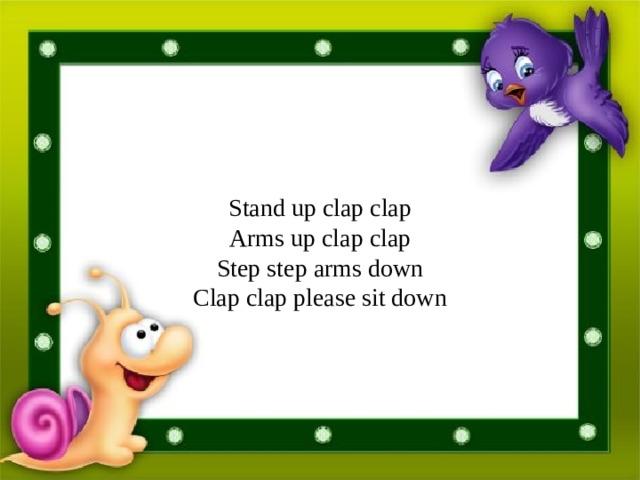 Stand up clap clap  Arms up clap clap  Step step arms down  Clap clap please sit down