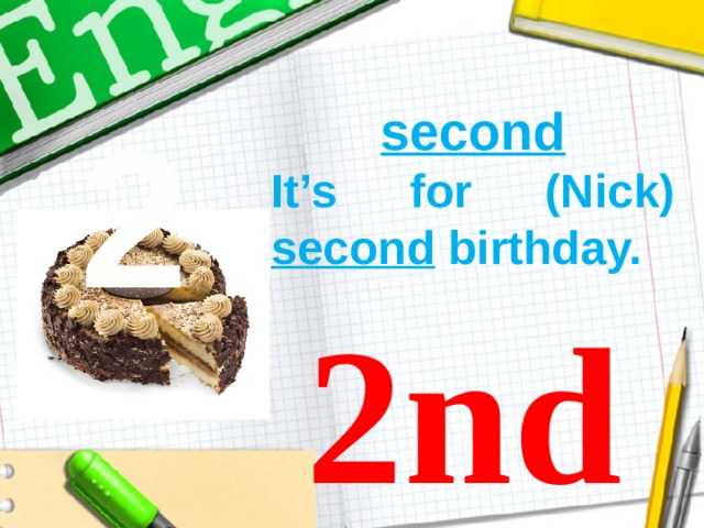 2 second It's for (Nick) second birthday.  2nd