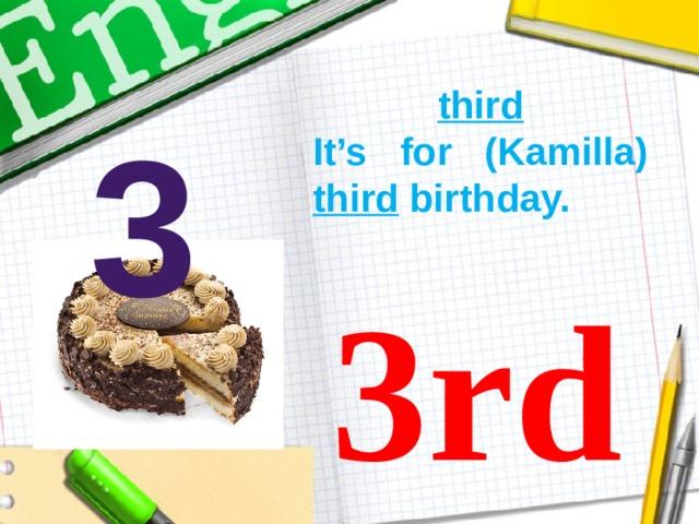third It's for (Kamilla) third birthday. 3 3rd
