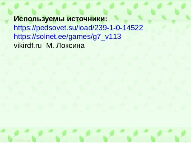 Используемы источники: https://pedsovet.su/load/239-1-0-14522 https://solnet.ee/games/g7_v113 vikirdf.ru М. Локсина