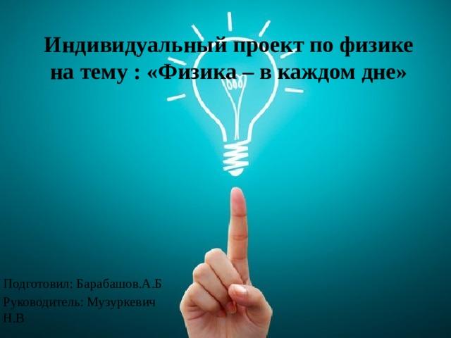 Индивидуальный проект по физике на тему : «Физика – в каждом дне» Подготовил: Барабашов.А.Б Руководитель: Музуркевич Н.В