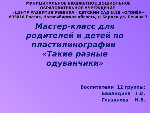 Мастер-класс для родителей и детей по пластилинографии  «Такие разные одуванчики» МУНИЦИПАЛЬНОЕ БЮДЖЕТНОЕ ДОШКОЛЬНОЕ ОБРАЗОВАТЕЛЬНОЕ УЧРЕЖДЕНИЕ  «ЦЕНТР РАЗВИТИЯ РЕБЕНКА - ДЕТСКИЙ САД №28 «ОГОНЁК»  633010 Россия, Новосибирская область, г. Бердск ул. Ленина 3      Воспитатели 12 группы: Баландина Т.И.  Глазунова Н.В.