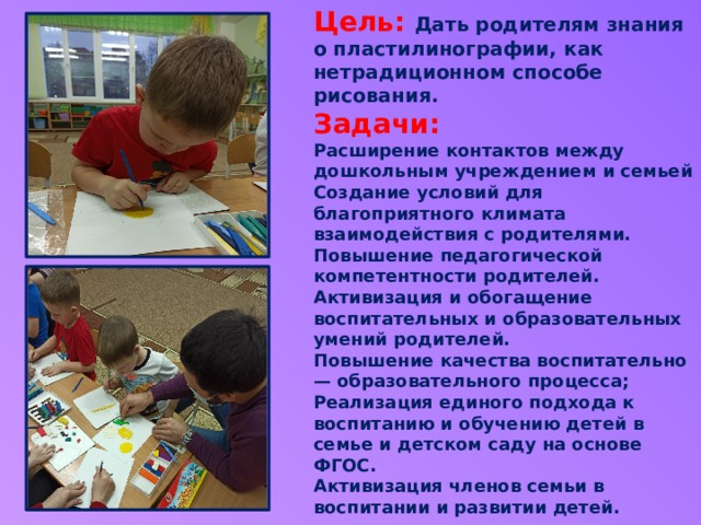 Цель: Дать родителям знания о пластилинографии, как нетрадиционном способе рисования.  Задачи:  Расширение контактов между дошкольным учреждением и семьей Создание условий для благоприятного климата взаимодействия с родителями.  Повышение педагогической компетентности родителей. Активизация и обогащение воспитательных и образовательных умений родителей.  Повышение качества воспитательно — образовательного процесса; Реализация единого подхода к воспитанию и обучению детей в семье и детском саду на основе ФГОС.  Активизация членов семьи в воспитании и развитии детей.