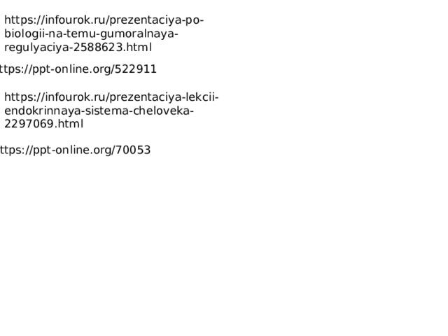 https://infourok.ru/prezentaciya-po-biologii-na-temu-gumoralnaya-regulyaciya-2588623.html https://ppt-online.org/522911 https://infourok.ru/prezentaciya-lekcii-endokrinnaya-sistema-cheloveka-2297069.html https://ppt-online.org/70053