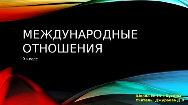 Международные отношения 9 класс Школа № 19 г.Бухары Учитель: Джураева Д.В .