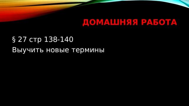 Домашняя работа § 27 стр 138-140 Выучить новые термины