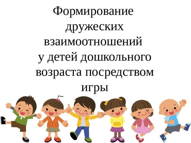Формирование дружеских взаимоотношений у детей дошкольного возраста посредством игры