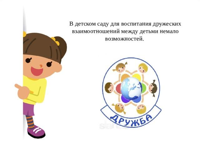 В детском саду для воспитания дружеских взаимоотношений между детьми немало возможностей.