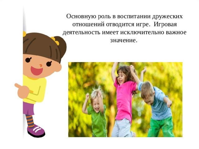 Основную роль в воспитании дружеских отношений отводится игре. Игровая деятельность имеет исключительно важное значение.