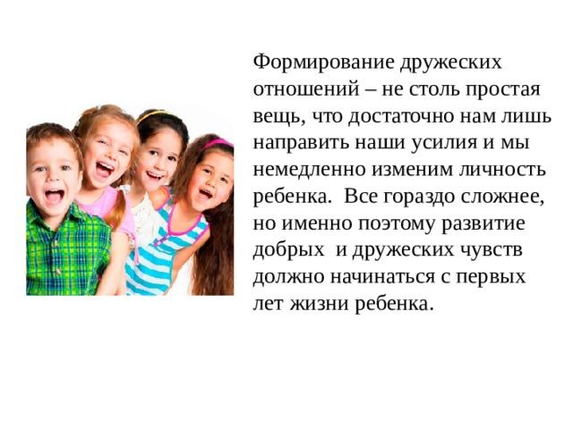 Формирование дружеских отношений – не столь простая вещь, что достаточно нам лишь направить наши усилия и мы немедленно изменим личность ребенка. Все гораздо сложнее, но именно поэтому развитие добрых и дружеских чувств должно начинаться с первых лет жизни ребенка.