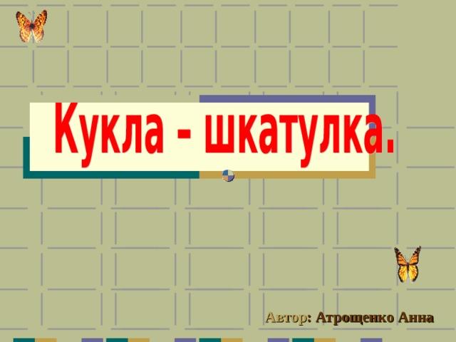 Автор : Атрощенко Анна