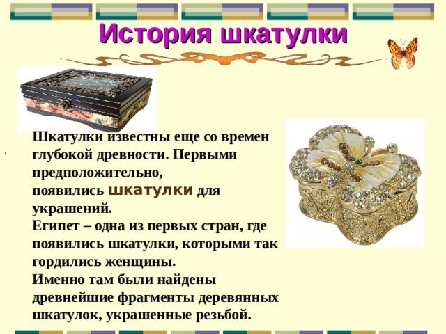 История шкатулки Шкатулки известны еще со времен глубокой древности. Первыми предположительно, появились шкатулки для украшений. Египет – одна из первых стран, где появились шкатулки, которыми так гордились женщины. Именно там были найдены древнейшие фрагменты деревянных шкатулок, украшенные резьбой.  ,