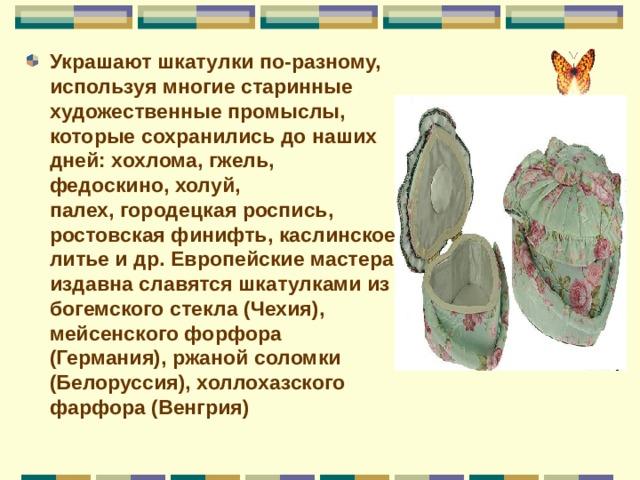 Украшают шкатулки по-разному, используя многие старинные художественные промыслы, которые сохранились до наших дней:хохлома, гжель, федоскино, холуй, палех,городецкая роспись, ростовская финифть, каслинское литье и др. Европейские мастера издавна славятся шкатулками из богемского стекла (Чехия), мейсенского форфора (Германия), ржаной соломки (Белоруссия), холлохазского фарфора (Венгрия)