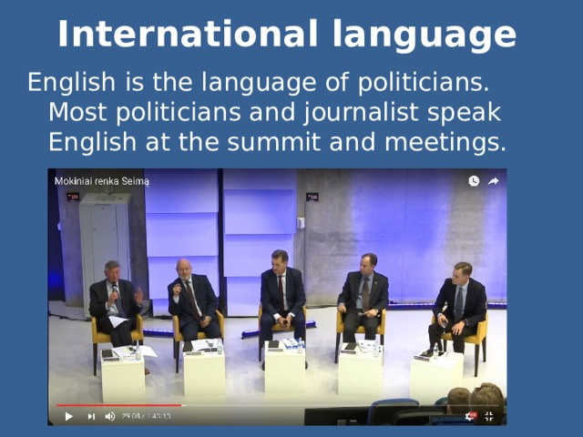 International language English is the language of politicians. Most politicians and journalist speak English at the summit and meetings.
