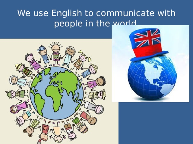 We use English to communicate with people in the world.