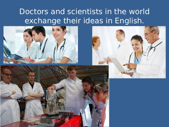 Doctors and scientists in the world exchange their ideas in English.
