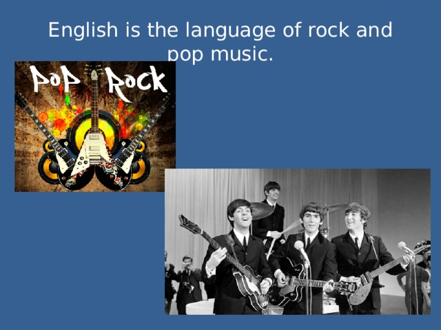 English is the language of rock and pop music.