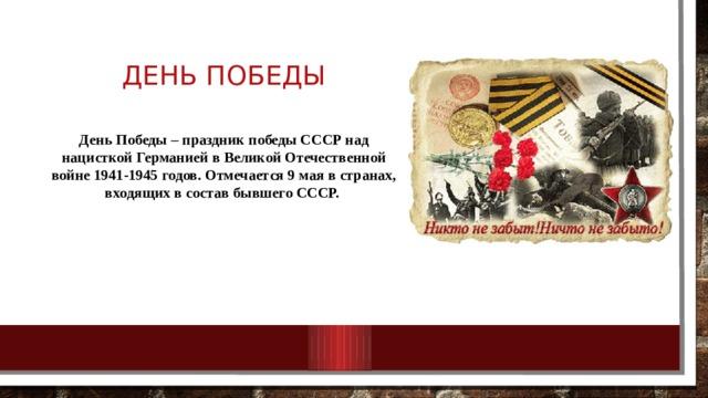 День победы День Победы – праздник победы СССР над нацисткой Германией в Великой Отечественной войне 1941-1945 годов. Отмечается 9 мая в странах, входящих в состав бывшего СССР.