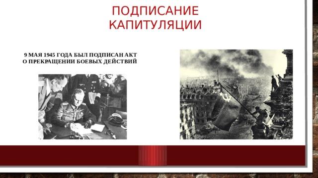 Подписание капитуляции 9 МАЯ 1945 ГОДА БЫЛ ПОДПИСАН АКТ О ПРЕКРАЩЕНИИ БОЕВЫХ ДЕЙСТВИЙ