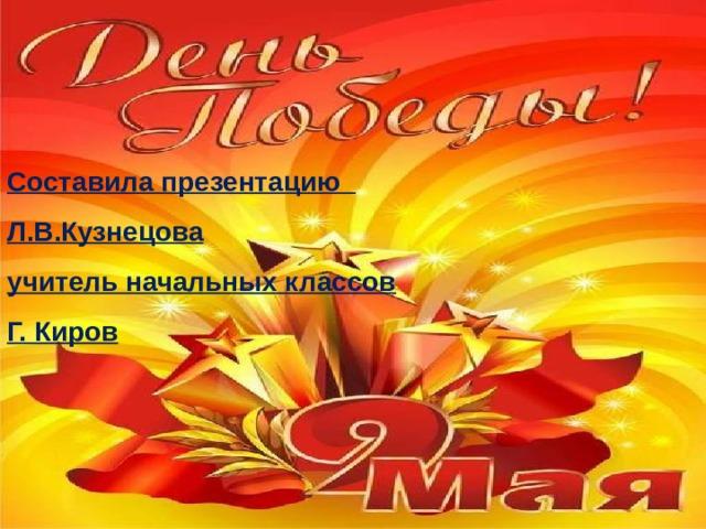 Составила презентацию Л.В.Кузнецова учитель начальных классов Г. Киров