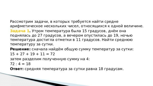 Рассмотрим задачи, в которых требуется найти средне арифметическое нескольких чисел, относящихся к одной величине. Задача 1 . Утром температура была 15 градусов, днём она поднялась до 27 градусов, а вечером опустилась до 19, ночью температура достигла отметки в 11 градусов. Найти среднюю температуру за сутки. Решение: сначала найдём общую сумму температур за сутки: 15 + 27 + 19 + 11 = 72 затем разделим полученную сумму на 4: 72 : 4 = 18 Ответ: средняя температура за сутки равна 18 градусам.
