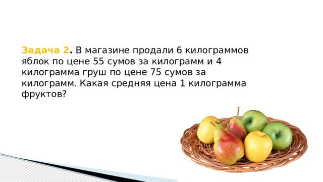 Задача 2 . В магазине продали 6 килограммов яблок по цене 55 сумов за килограмм и 4 килограмма груш по цене 75 сумов за килограмм. Какая средняя цена 1 килограмма фруктов?