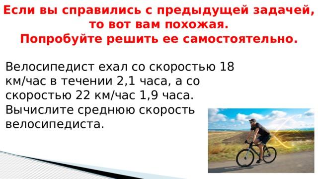 Если вы справились с предыдущей задачей, то вот вам похожая.  Попробуйте решить ее самостоятельно. Велосипедист ехал со скоростью 18 км/час в течении 2,1 часа, а со скоростью 22 км/час 1,9 часа. Вычислите среднюю скорость велосипедиста.